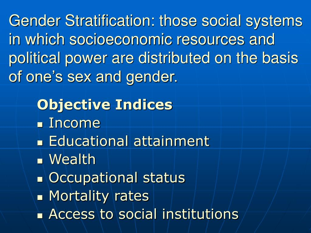 Gender Stratification: those social systems in which socioeconomic resources and political power are distributed on the basis of one's sex and gender.