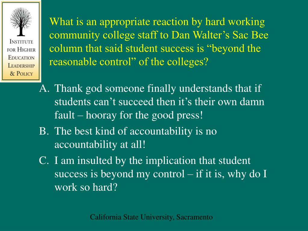 """What is an appropriate reaction by hard working community college staff to Dan Walter's Sac Bee column that said student success is """"beyond the reasonable control"""" of the colleges?"""