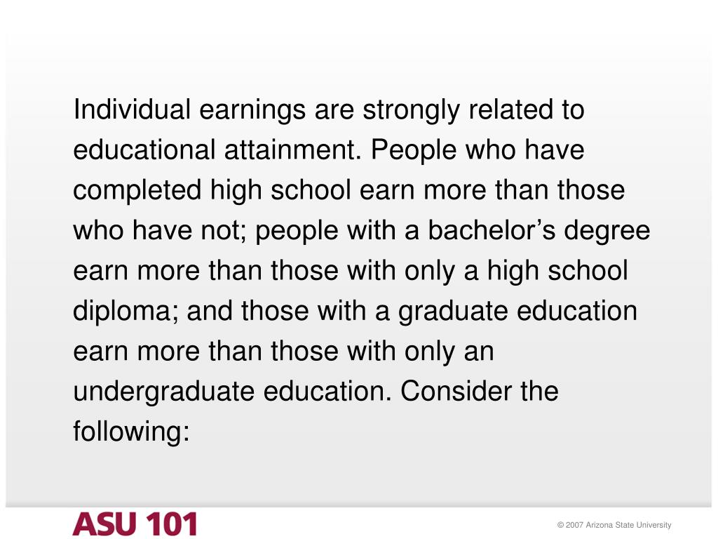 Individual earnings are strongly related to educational attainment. People who have completed high school earn more than those who have not; people with a bachelor's degree earn more than those with only a high school diploma; and those with a graduate education earn more than those with only an undergraduate education. Consider the following: