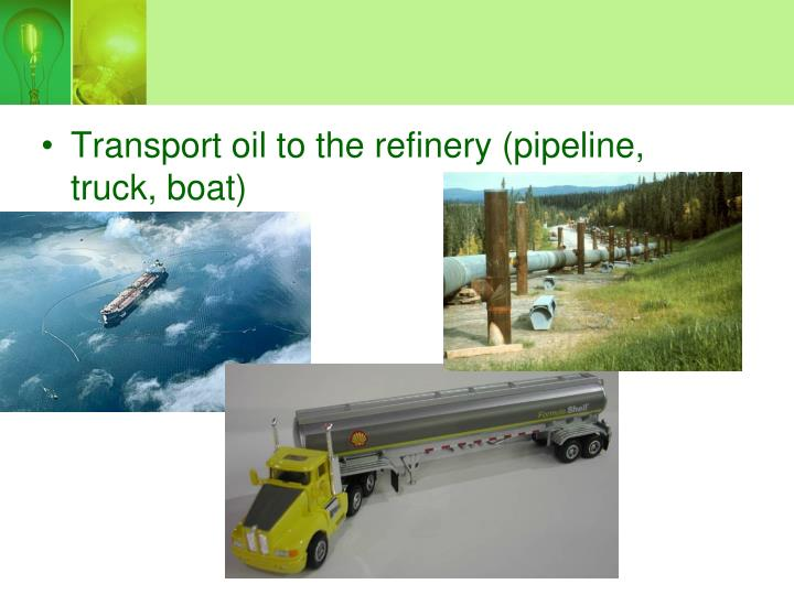 Transport oil to the refinery (pipeline, truck, boat)