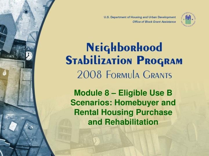Module 8 eligible use b scenarios homebuyer and rental housing purchase and rehabilitation