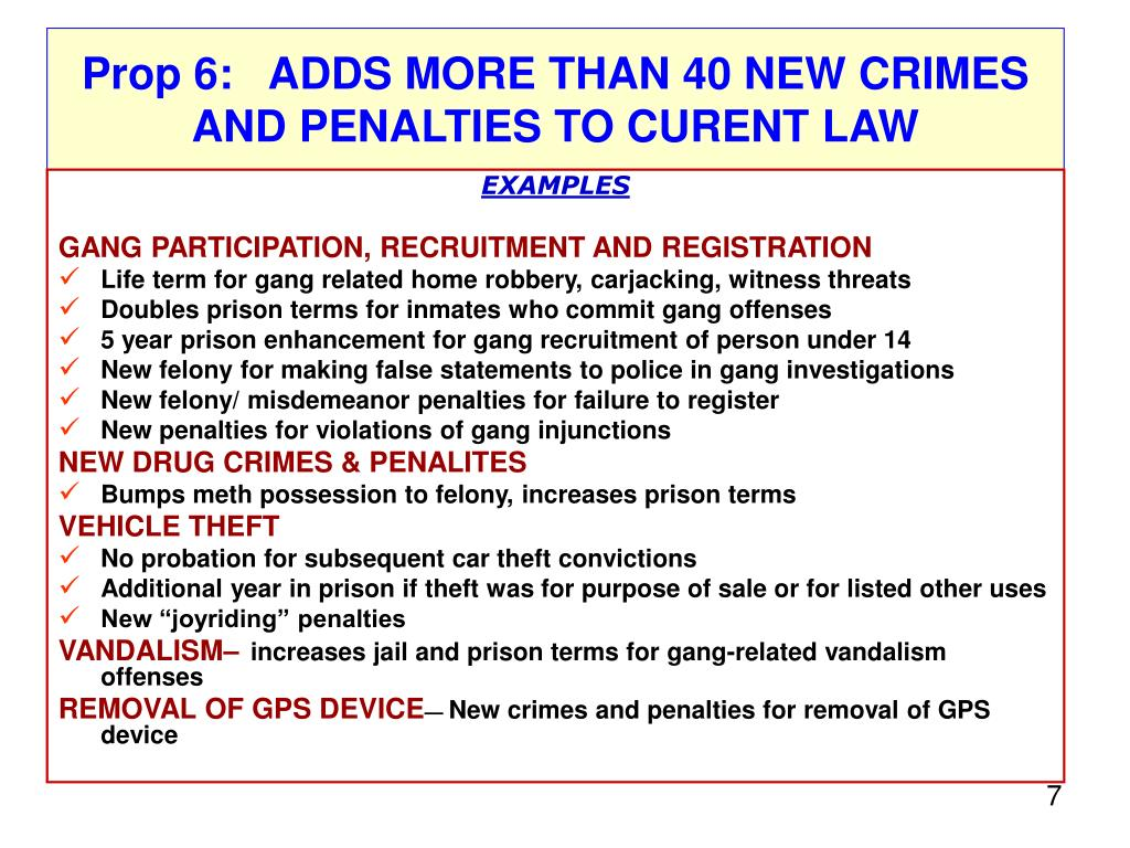 Prop 6:   ADDS MORE THAN 40 NEW CRIMES AND PENALTIES TO CURENT LAW