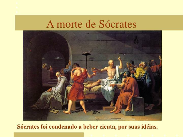 Sócrates foi condenado a beber cicuta, por suas idéias.