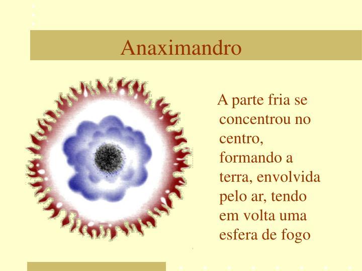 A parte fria se concentrou no centro, formando a terra, envolvida pelo ar, tendo em volta uma esfera de fogo