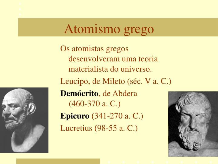 Os atomistas gregos desenvolveram uma teoria materialista do universo.