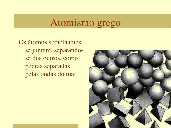 Os átomos semelhantes se juntam, separando-se dos outros, como pedras separadas pelas ondas do mar