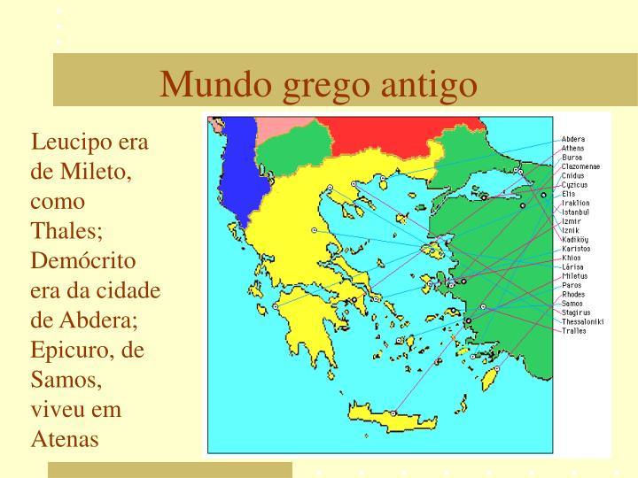 Leucipo era de Mileto, como Thales; Demócrito era da cidade de Abdera; Epicuro, de Samos, viveu em Atenas