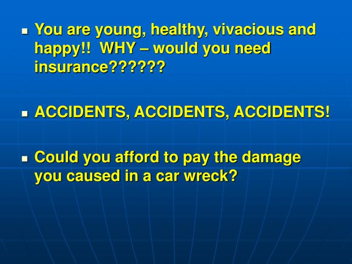 You are young, healthy, vivacious and happy!!  WHY – would you need insurance??????