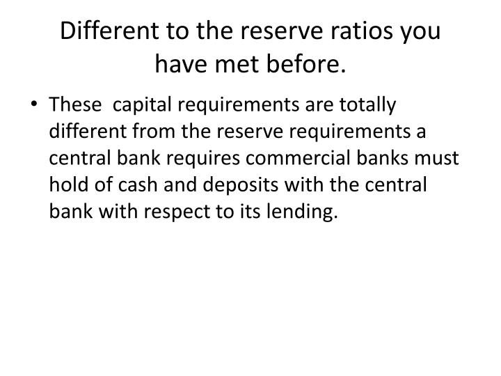 Different to the reserve ratios you have met before.