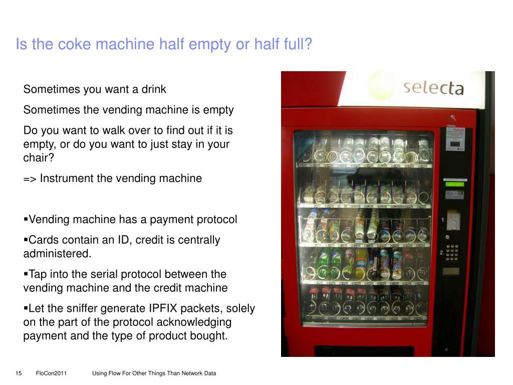 Is the coke machine half empty or half full?