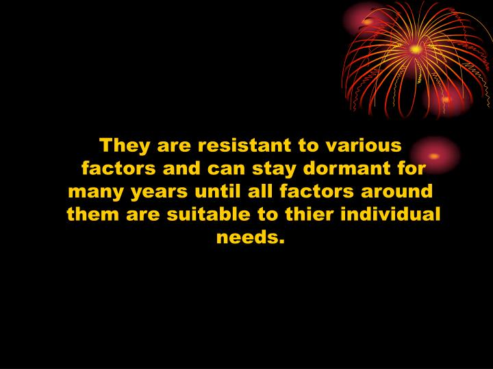 They are resistant to various
