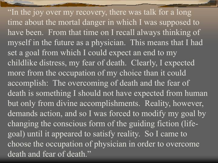 """In the joy over my recovery, there was talk for a long time about the mortal danger in which I was supposed to have been.  From that time on I recall always thinking of myself in the future as a physician.  This means that I had set a goal from which I could expect an end to my childlike distress, my fear of death.  Clearly, I expected more from the occupation of my choice than it could accomplish:  The overcoming of death and the fear of death is something I should not have expected from human but only from divine accomplishments.  Reality, however, demands action, and so I was forced to modify my goal by changing the conscious form of the guiding fiction (life-goal) until it appeared to satisfy reality.  So I came to choose the occupation of physician in order to overcome death and fear of death."""