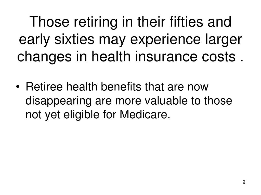 Those retiring in their fifties and early sixties may experience larger changes in health insurance costs .