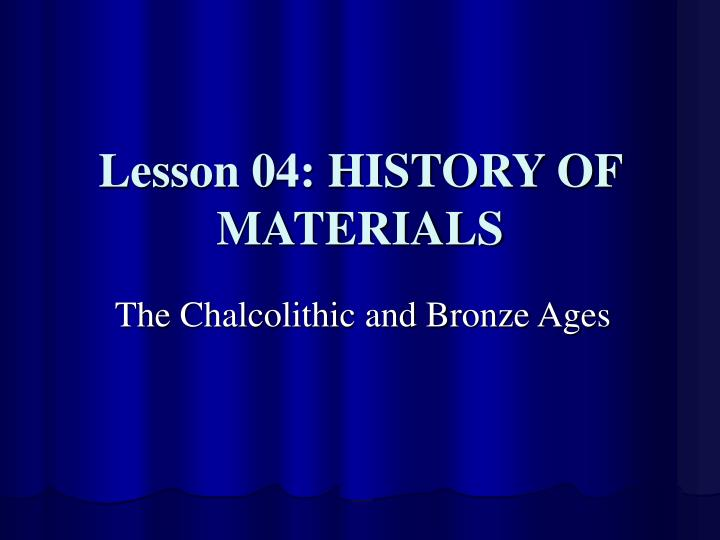 Lesson 04: HISTORY OF MATERIALS