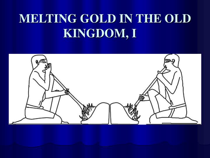 MELTING GOLD IN THE OLD KINGDOM, I