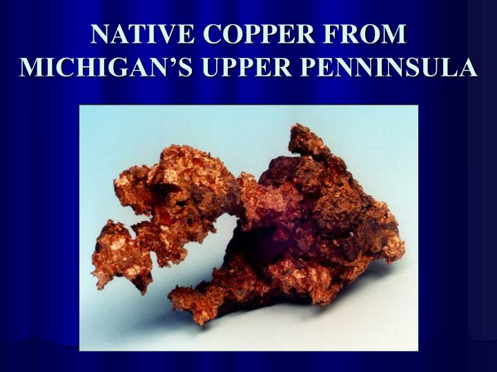 NATIVE COPPER FROM MICHIGAN'S UPPER PENNINSULA
