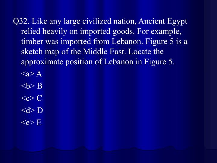 Q32. Like any large civilized nation, Ancient Egypt relied heavily on imported goods. For example, timber was imported from Lebanon. Figure 5 is a sketch map of the Middle East. Locate the approximate position of Lebanon in Figure 5.