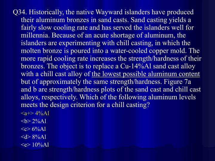 Q34. Historically, the native Wayward islanders have produced their aluminum bronzes in sand casts. Sand casting yields a fairly slow cooling rate and has served the islanders well for millennia. Because of an acute shortage of aluminum, the islanders are experimenting with chill casting, in which the molten bronze is poured into a water-cooled copper mold. The more rapid cooling rate increases the strength/hardness of their bronzes. The object is to replace a Cu-14%Al sand cast alloy with a chill cast alloy of