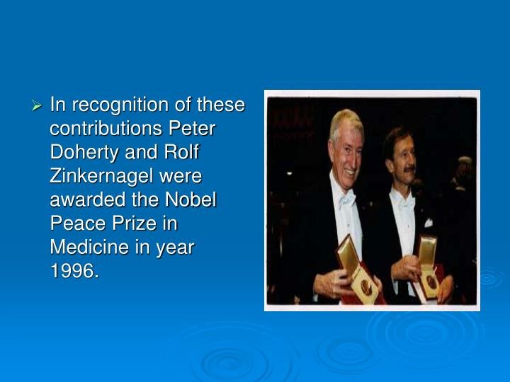 In recognition of these contributions Peter Doherty and Rolf Zinkernagel were awarded the Nobel Peace Prize in Medicine in year 1996.