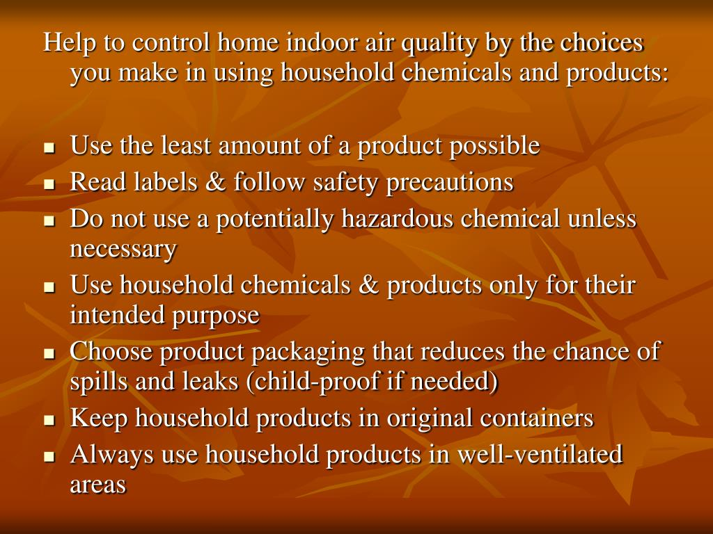 Help to control home indoor air quality by the choices you make in using household chemicals and products: