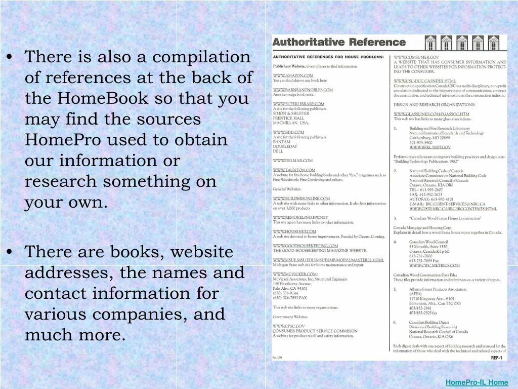 There is also a compilation of references at the back of the HomeBook so that you may find the sources HomePro used to obtain our information or research something on your own.