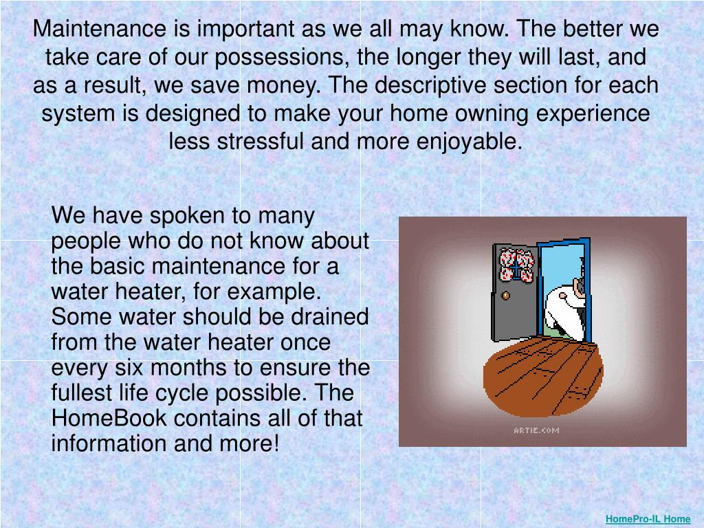 We have spoken to many people who do not know about the basic maintenance for a water heater, for example. Some water should be drained from the water heater once every six months to ensure the fullest life cycle possible. The HomeBook contains all of that information and more!