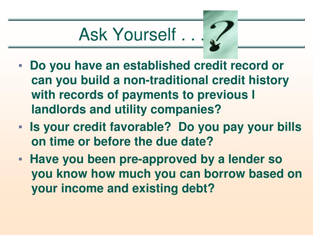 Do you have an established credit record or 	can you build a non-traditional credit history 	with records of payments to previous l	landlords and utility companies?