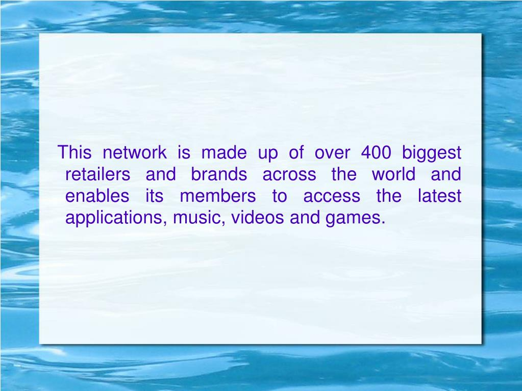 This network is made up of over 400 biggest retailers and brands across the world and enables its members to access the latest applications, music, videos and games.