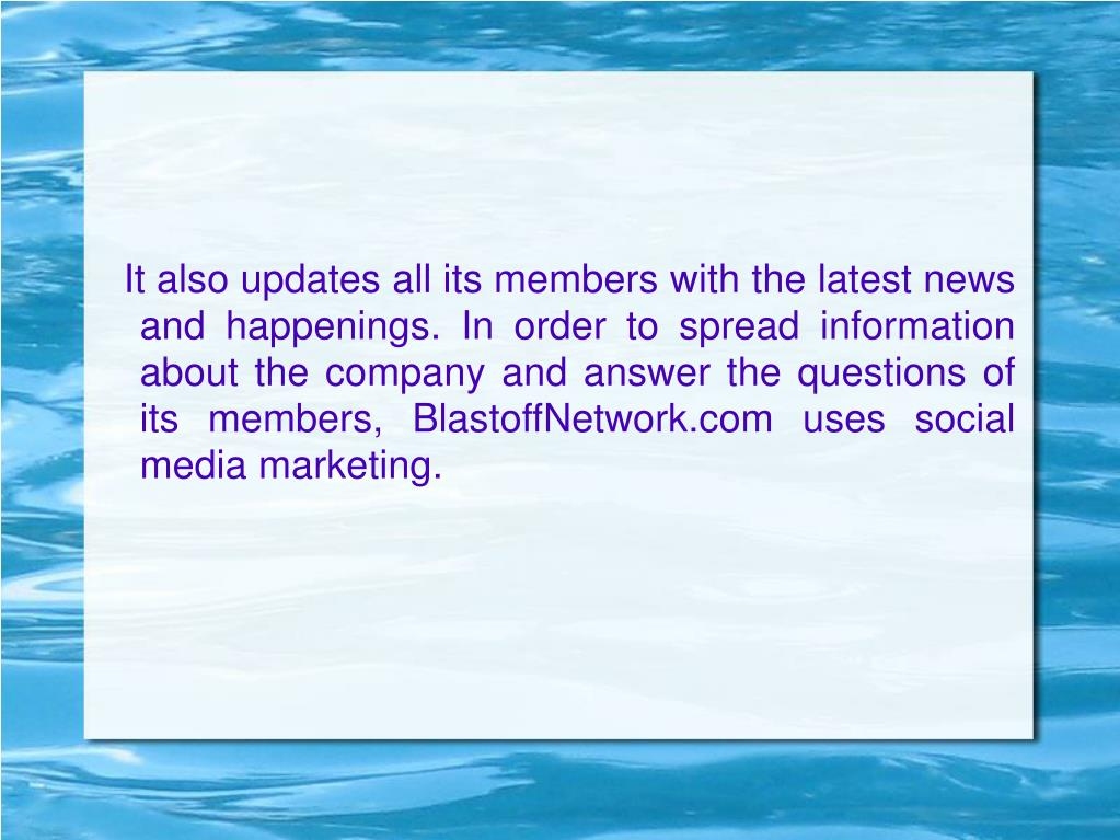 It also updates all its members with the latest news and happenings. In order to spread information about the company and answer the questions of its members, BlastoffNetwork.com uses social media marketing.