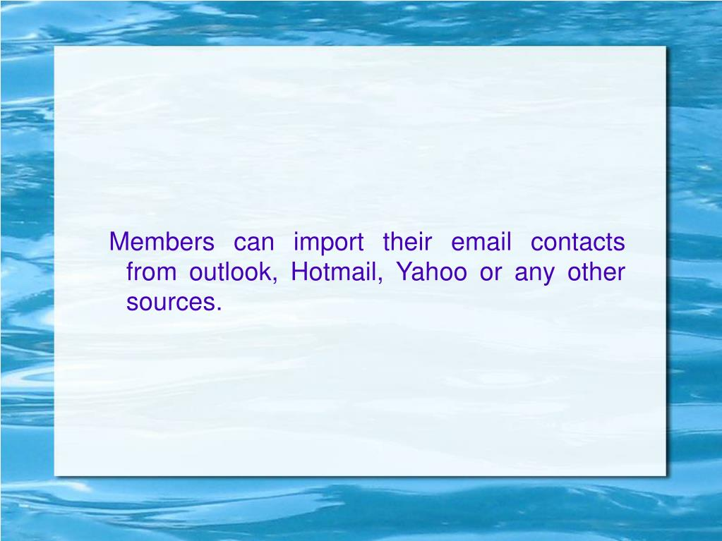 Members can import their email contacts from outlook, Hotmail, Yahoo or any other sources.