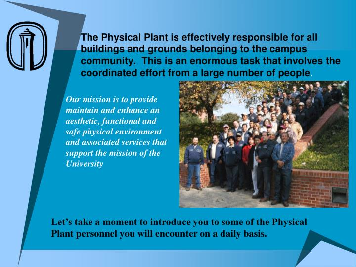 The Physical Plant is effectively responsible for all buildings and grounds belonging to the campus community.  This is an enormous task that involves the coordinated effort from a large number of people