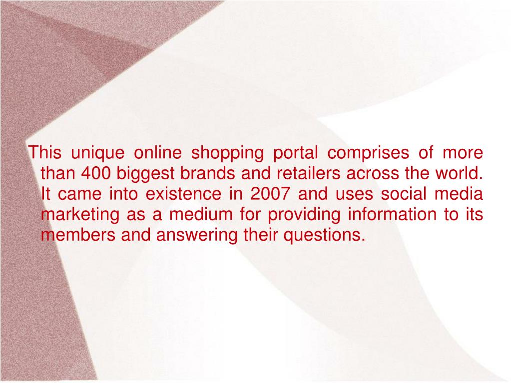 This unique online shopping portal comprises of more than 400 biggest brands and retailers across the world. It came into existence in 2007 and uses social media marketing as a medium for providing information to its members and answering their questions.