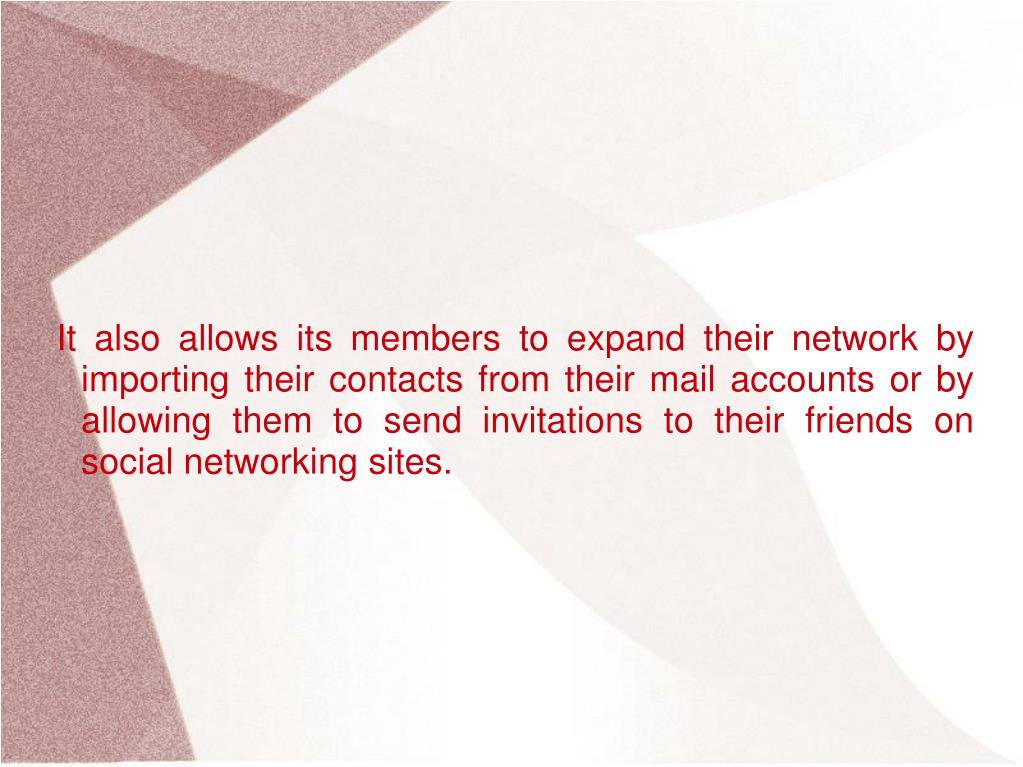 It also allows its members to expand their network by importing their contacts from their mail accounts or by allowing them to send invitations to their friends on social networking sites.