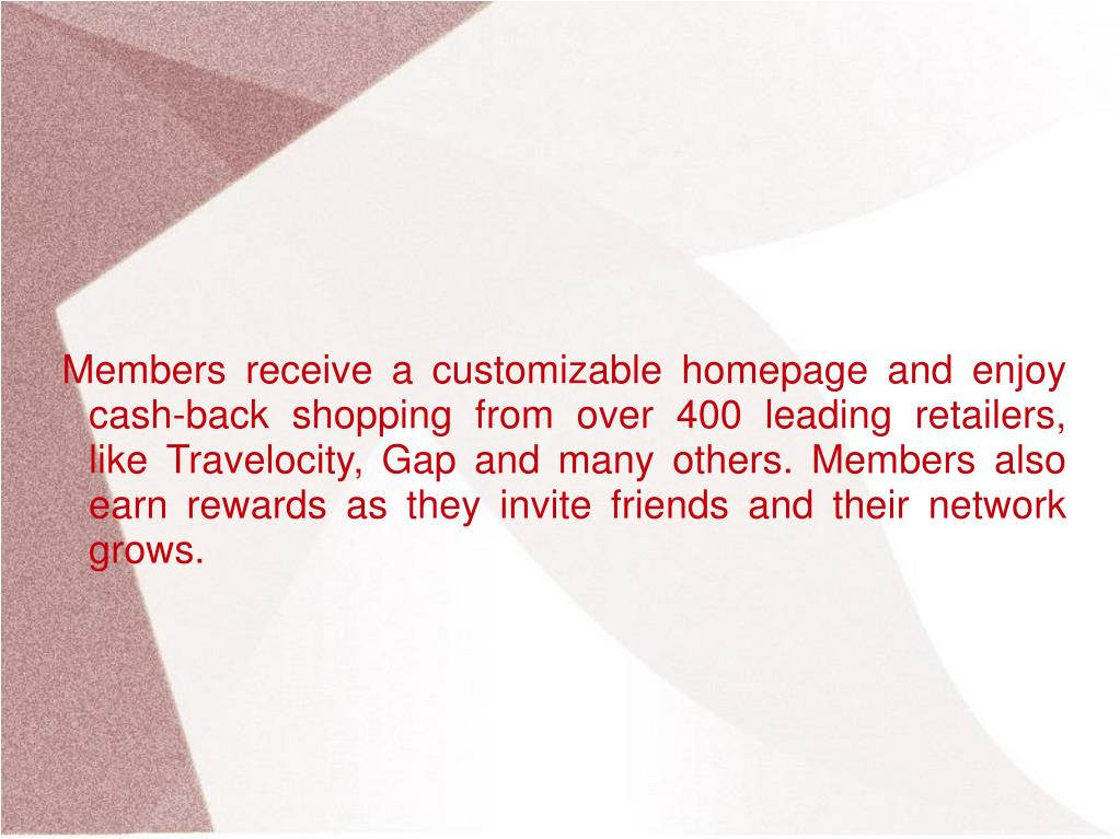 Members receive a customizable homepage and enjoy cash-back shopping from over 400 leading retailers, like Travelocity, Gap and many others. Members also earn rewards as they invite friends and their network grows.