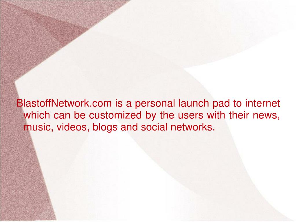 BlastoffNetwork.com is a personal launch pad to internet which can be customized by the users with their news, music, videos, blogs and social networks.