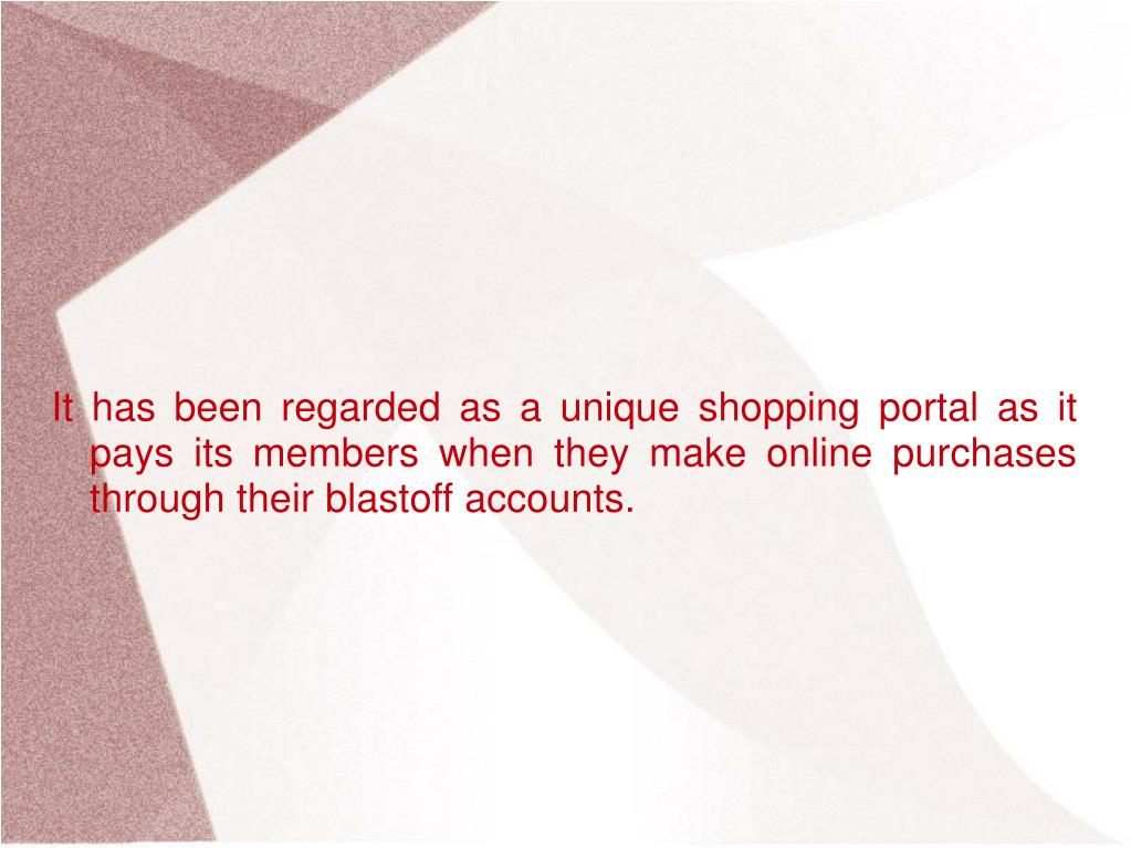 It has been regarded as a unique shopping portal as it pays its members when they make online purchases through their blastoff accounts.