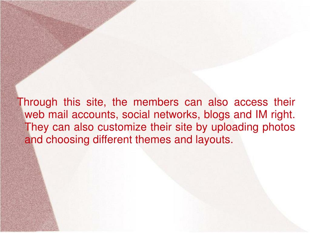 Through this site, the members can also access their web mail accounts, social networks, blogs and IM right. They can also customize their site by uploading photos and choosing different themes and layouts.