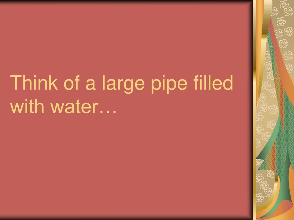 Think of a large pipe filled with water…