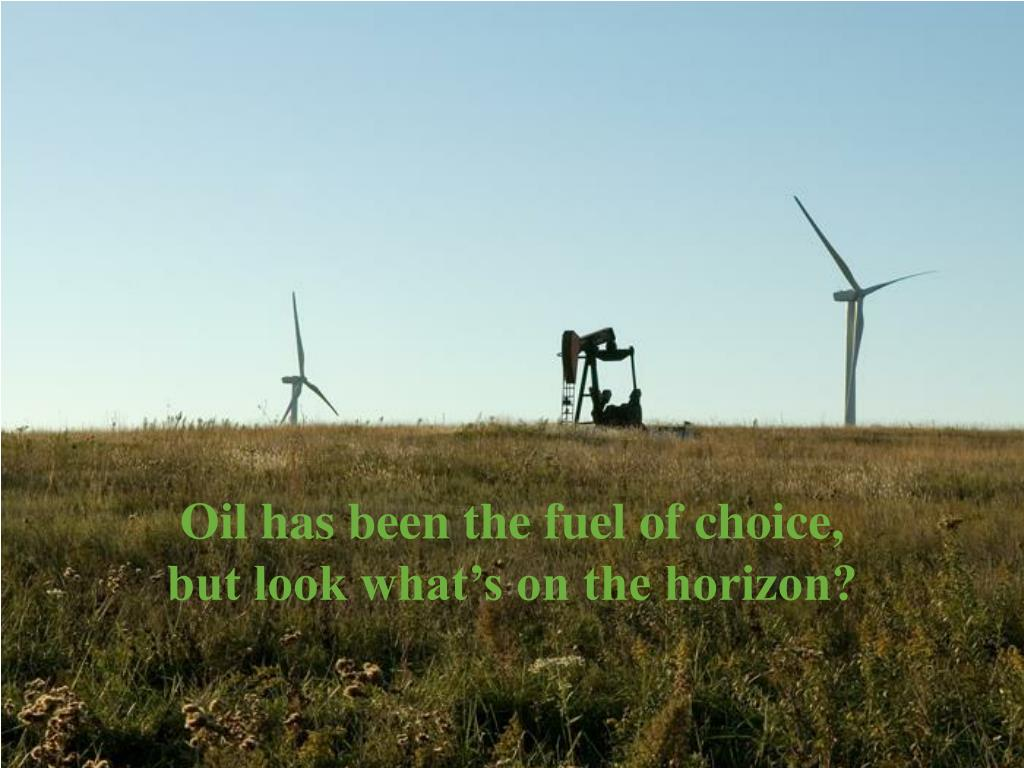 Oil has been the fuel of choice,