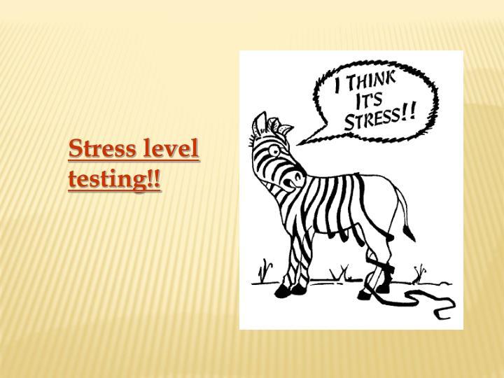 Stress level testing!!