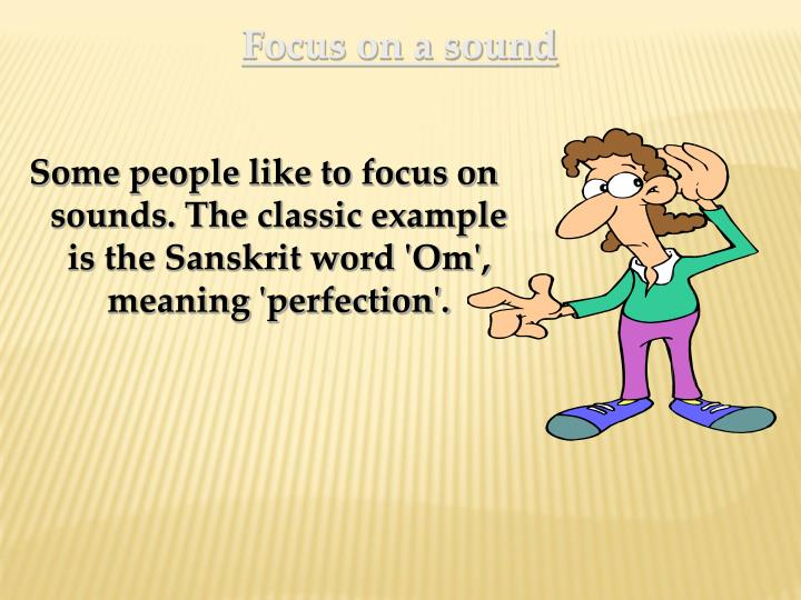 Some people like to focus on sounds. The classic example is the Sanskrit word 'Om', meaning 'perfection'.