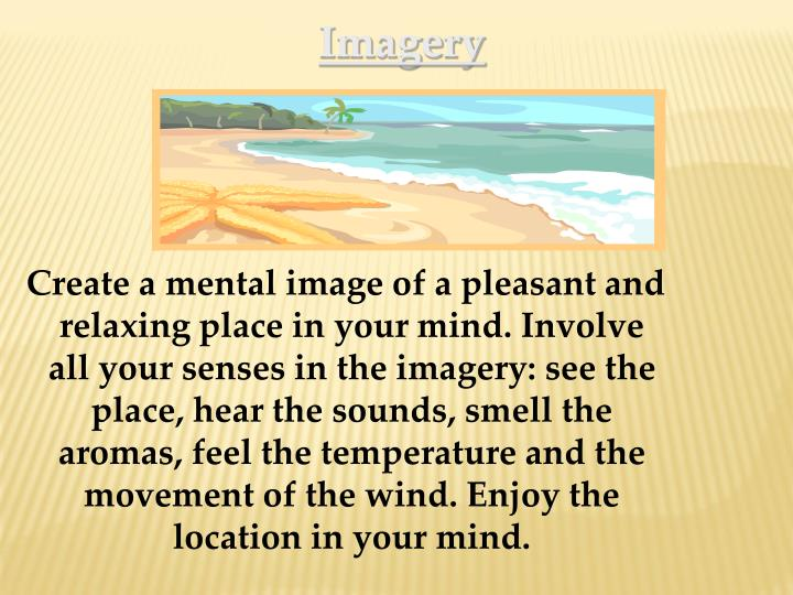 Create a mental image of a pleasant and relaxing place in your mind. Involve all your senses in the imagery: see the place, hear the sounds, smell the aromas, feel the temperature and the movement of the wind. Enjoy the location in your mind.