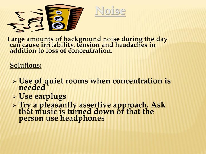 Large amounts of background noise during the day can cause irritability, tension and headaches in addition to loss of concentration.