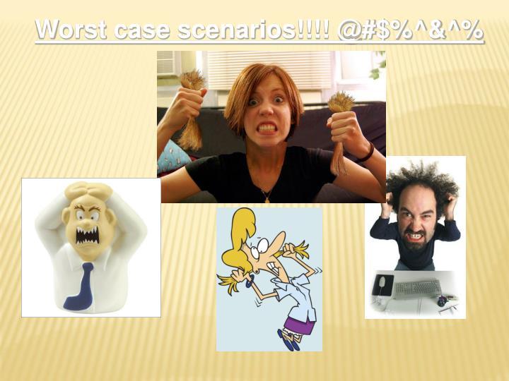 Worst case scenarios!!!! @#$%^&^%