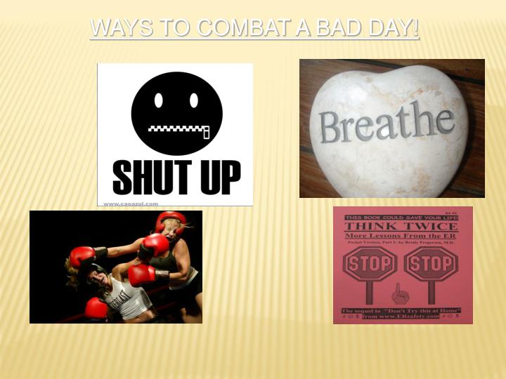 WAYS TO COMBAT A BAD DAY!