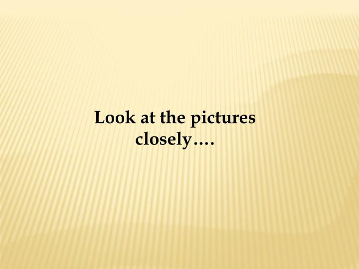 Look at the pictures closely….