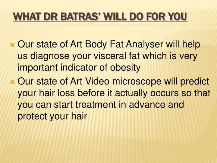 Our state of Art Body Fat Analyser will help us diagnose your visceral fat which is very important indicator of obesity