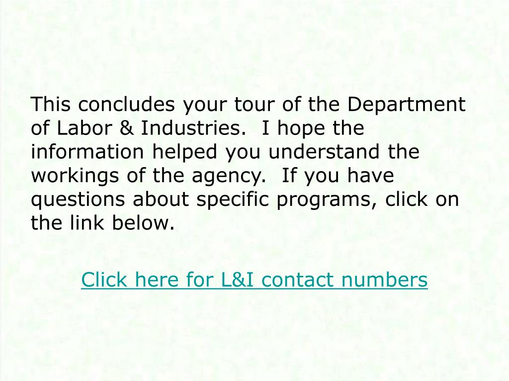 This concludes your tour of the Department of Labor & Industries.  I hope the information helped you understand the workings of the agency.  If you have questions about specific programs, click on the link below.