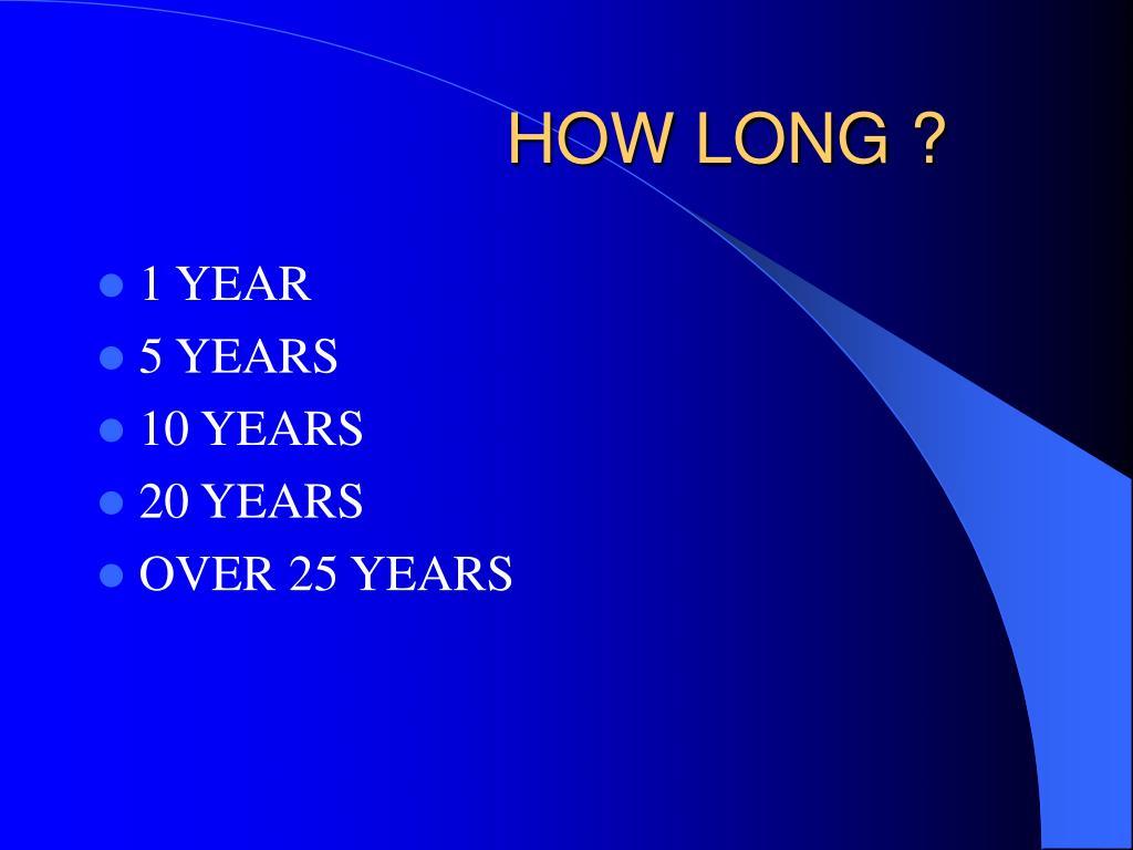 HOW LONG ?