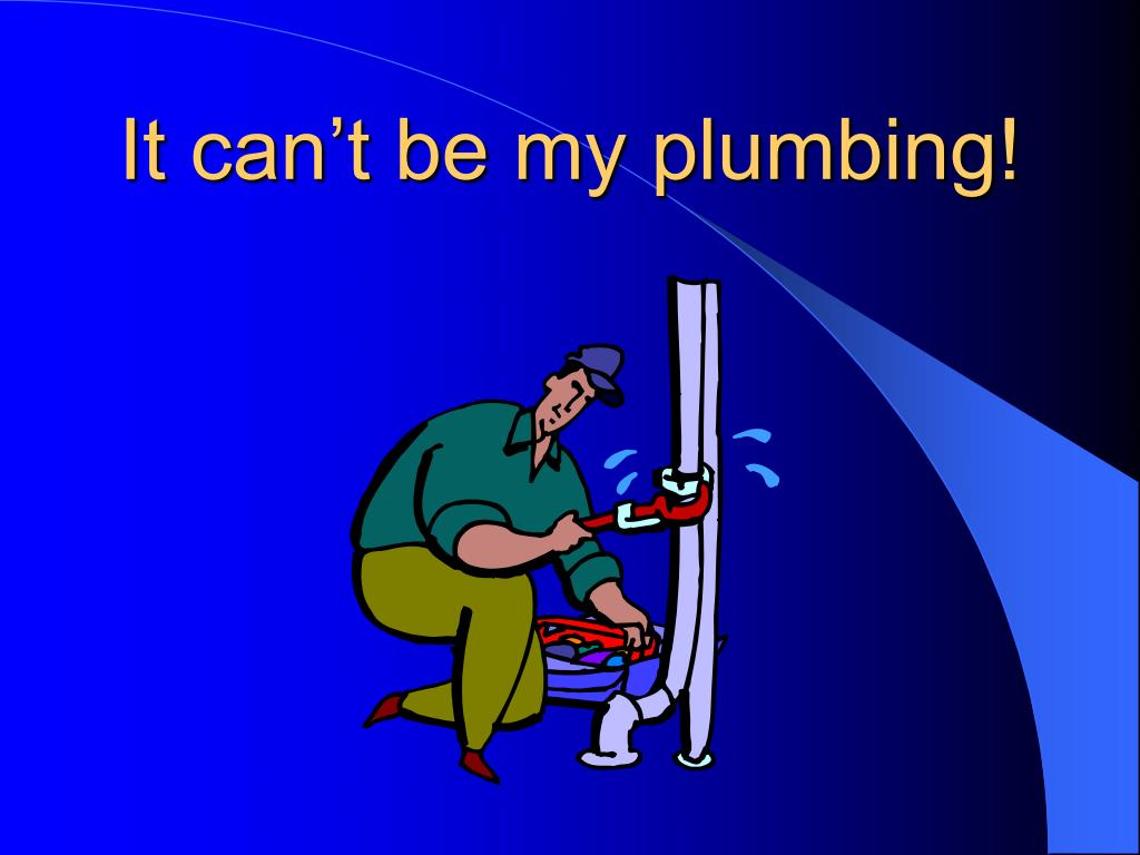 It can't be my plumbing!